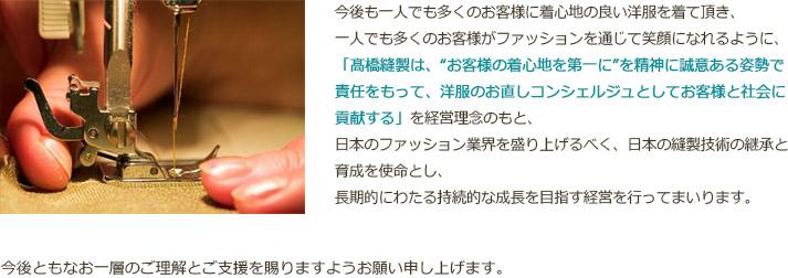 """今後も一人でも多くのお客様に着心地の良い洋服を着て頂き、一人でも多くのお客様がファッションを通じて笑顔になれるように、「髙橋縫製は、""""お客様の着心地を第一に""""を精神に誠意ある姿勢で責任をもって、洋服のお直しコンシェルジュとしてお客様と社会に貢献する」を経営理念のもと、日本のファッション業界を盛り上げるべく、日本の縫製技術の継承と育成を使命とし、長期的にわたる持続的な成長を目指す経営を行ってまいります。今後ともなお一層のご理解とご支援を賜りますようお願い申し上げます。"""